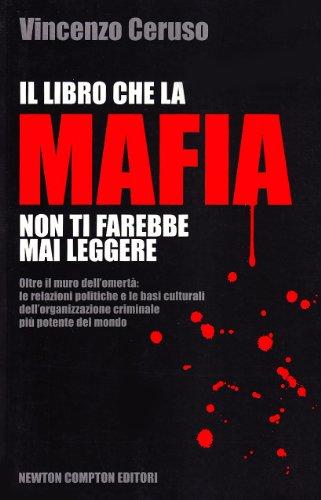 Il libro che la mafia non ti farebbe mai leggere. Oltre il muro dell'omertà: le relazioni politiche e le basi culturali dell'organizzazione criminale più potente...