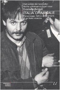 Italia criminale. Personaggi, fatti e avvenimenti di un'Italia violenta - Cristiano Armati