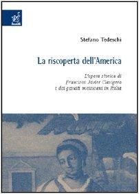 9788854805194: La riscoperta dell'America. L'opera storica di Francisco Javier Clavigero e dei gesuiti messicani in Italia