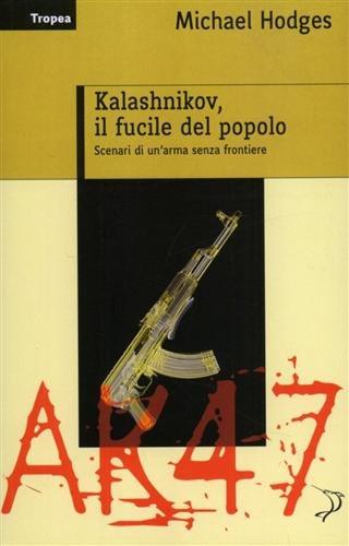 Kalashnikov, il fucile del popolo. Scenari di un'arma senza frontiere. - Hodges,Michael.