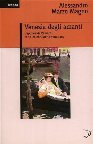 Venezia degli amanti. L'epopea dell'amore in 11 celebri storie veneziane. - Marzo Magno,Alessandro.