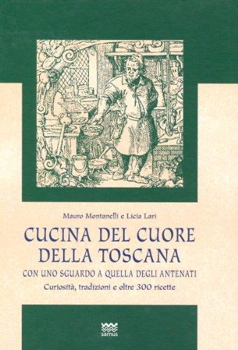 Cucina del cuore della Toscana. Con uno sguardo a quella degli antenati. Curiosità, ...