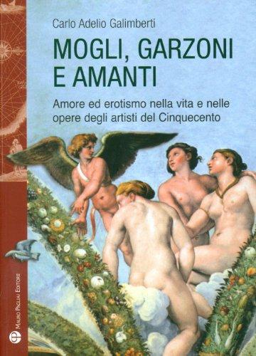 Mogli, garzoni e amanti. Amore ed erotismo nella vita e nelle opere degli artisti del Cinquecento.:...