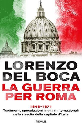 9788856675429: La guerra per Roma. 1848-1871. Tradimenti, speculazioni, intrighi internazionali nella nascita della capitale d'Italia