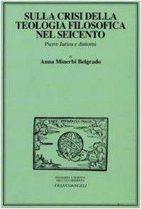 Sulla crisi della teologia filosofica nel Seicento. Pierre Jurieu e dintorni (8856800845) by Anna Minerbi Belgrado