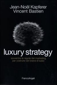 Luxury strategy. Sovvertire le regole del marketing: Jean-Noël Kapferer; Vincent