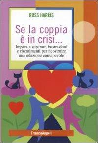 9788856834697: Se la coppia è in crisi. Impara a superare frustrazioni e risentimenti per ricostruire una relazione consapevole (Self-help)