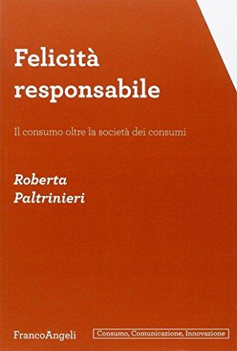 9788856849691: Felicità responsabile. Il consumo oltre la società dei consumi (Consumo, comunicazione, innovazione)
