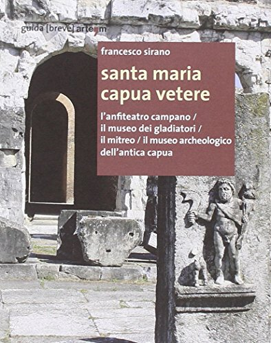 9788856904505: Santa Maria Capua Vetere. L'anfiteatro campano, il Museo dei gladiatori, il Mitreo, il Museo archeologico dell'Antica Capua (Storia e civiltà)