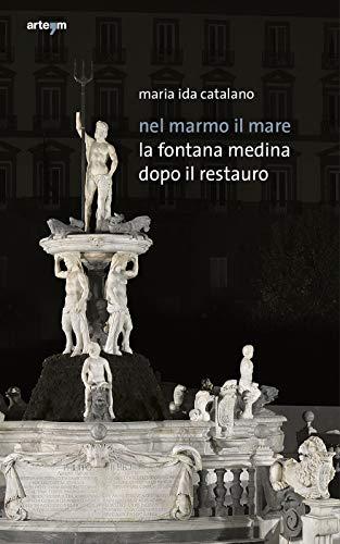 Nel Marmo il Mare. La Fontana Medina: Napoli;Catalano Maria Ida