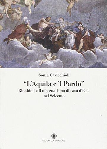 9788857010601: «L'aquila e il pardo». Rinaldo I e il mecenatismo di casa d'Este nel Seicento