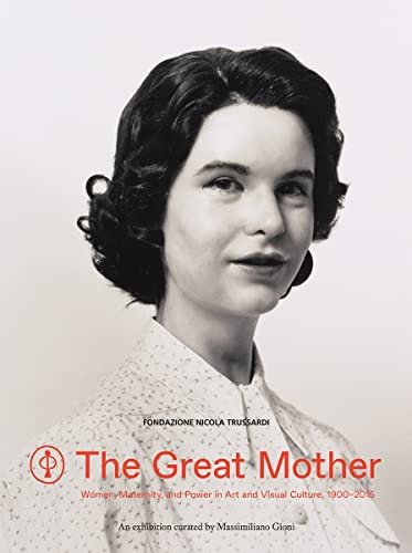 The Great Mother: Women, Maternity, and Power in Art and Visual Culture, 1900-2015 (Paperback): ...