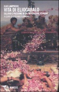 9788857505893: Vita di Eliogabalo. Delirio e passione di un imperatore romano