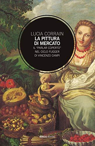 9788857553719: La pittura di mercato. Il «parlar coperto» nel ciclo Fugger di Vincenzo Campi