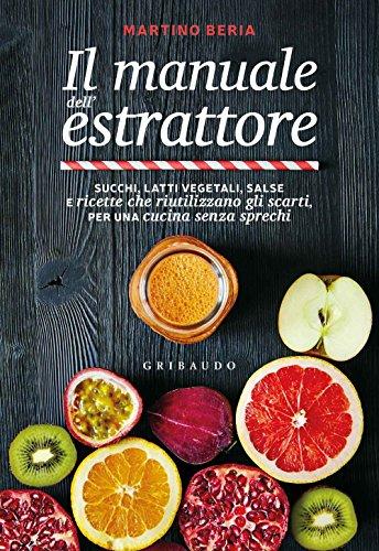 9788858017456: Il manuale dell'estrattore. Succhi, latti vegetali, salse e ricette che riutilizzano gli scarti, per una cucina senza sprechi