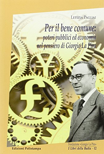 Per il bene comune: Poteri pubblici ed economia nel pensiero di Giorgio La Pira.: Pagliai,Letizia.