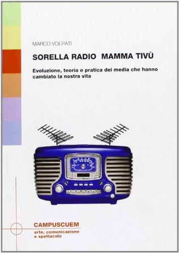 Sorella radio, mamma tivù. Evoluzione, teoria e pratica dei media che hanno cambiato la ...