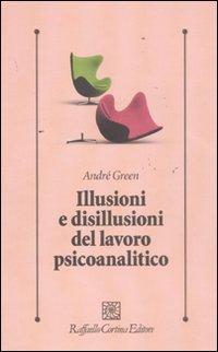 Illusioni e disillusioni del lavoro psicoanalitico.: Green,André.