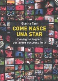 Come Nasce una Star. Consigli e Segreti per Avere Successo in tv - Tani, Gianna
