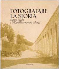 9788860603845: Fotografare la storia. Stefano Lecchi e la repubblica romana del 1849. Catalogo della mostra