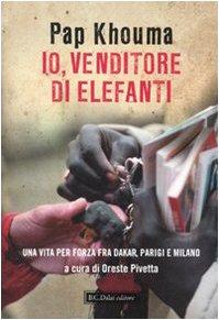 9788860737311: Io, venditore di elefanti. Una vita per forza fra Dakar, Parigi e Milano