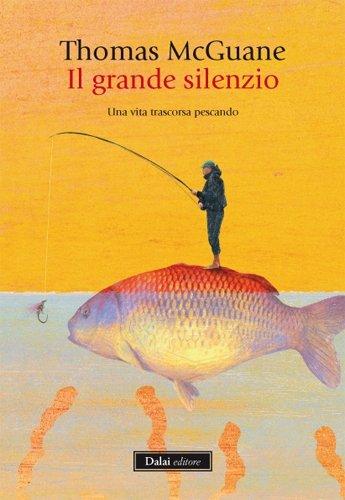 Il grande silenzio. Una vita trascorsa pescando: Thomas McGuane