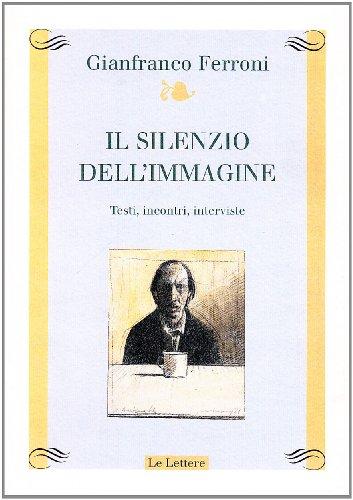 Il silenzio dell'immagine. Ediz. illustrata Ferroni, Gianfranco: Il silenzio dell'immagine.
