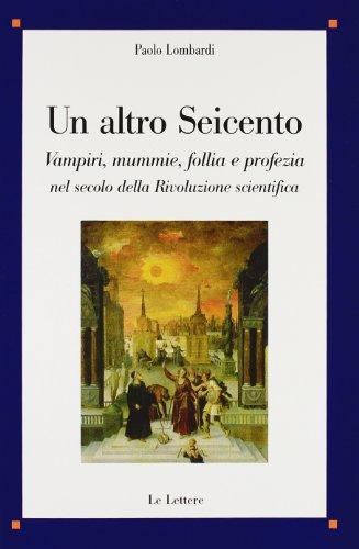 9788860874207: Un altro Seicento. Vampiri, mummie, follia e profezia nel secolo della rivoluzione scientifica (Saggi)