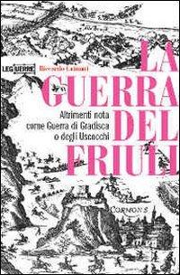 9788861020085: La guerra del Friuli. Altrimenti nota come guerra di Gradisca o degli Uscocchi (Le guerre)