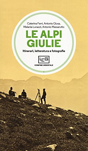 Le Alpi Giulie. Itinerari, letteratura e fotografia: Caterina Ferri, Antonio