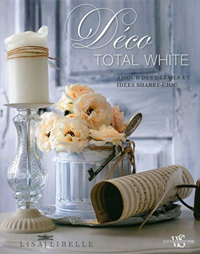 Déco total white - Amour des détails et idées shabby-chic: Lisa Libelle