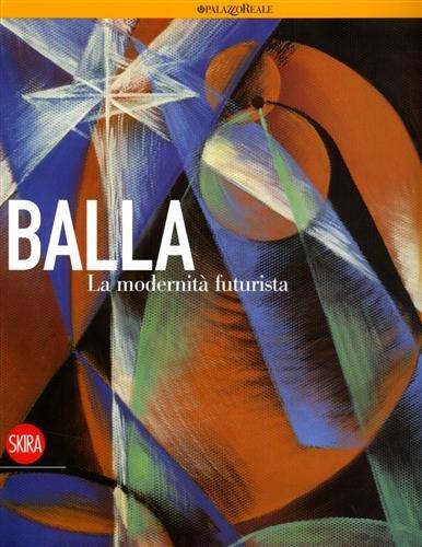 Balla : La modernità Futurista: Lista Giovanni,Baldacci Paolo