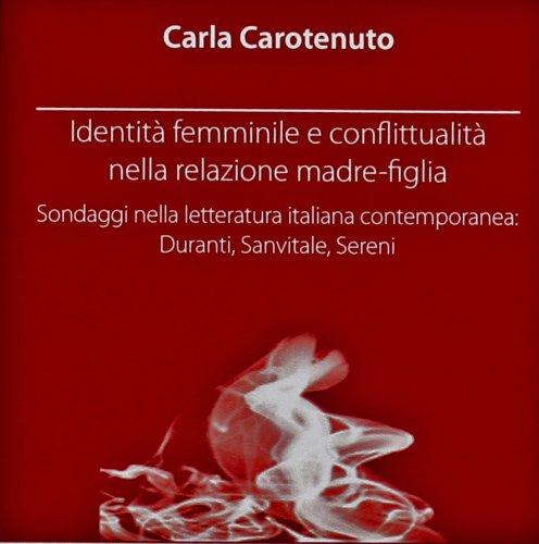 9788861560567: Identità femminile e conflittualità nella relazione madre-figlia. Sondaggi nella letteratura italiana contemporanea. Duranti, Sanvitale, Sereni