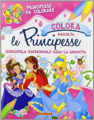 Colora le principesse. Raccolta: Cenerentola, Raperonzolo, Sissi,: A.a.V.v.