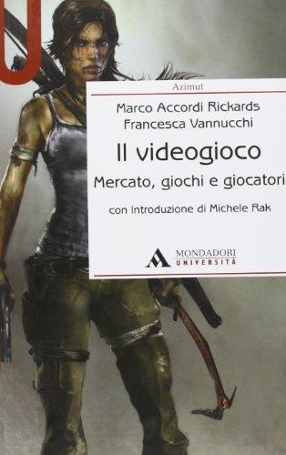 Il videogioco. Mercato, giochi e giocatori: Accordi Rickards, Marco/