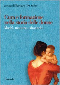 9788861941533: Cura e formazione nella storia delle donne. Madri, maestre, educatrici