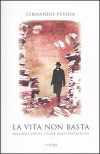 La vita non basta. Racconti, favole e altre prose fantastiche (9788862060257) by Pessoa, Fernando.