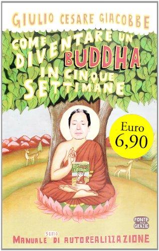 COME DIVENTARE UN BUDDHA IN CINQUE SETTIMANE. MANUALE SERIO DI AUTOREA - GIACOBBE GIULIO CESARE