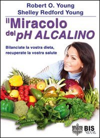 9788862281171: Il miracolo del Ph alcalino. Bilanciate la vostra dieta, recuperate la vostra salute