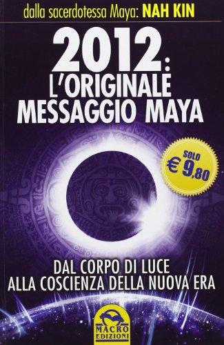 9788862293402: 2012. L'originale messaggio Maya. Dal corpo di luce alla coscienza della Nuova Era