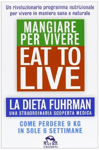 Eat to Live. Mangiare per vivere. La dieta Fuhrman, una straordinaria scoperta medica. Come perdere 9 kg in sole 6 settimane. Un rivoluzionario programma (8862295960) by [???]