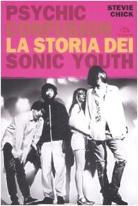 Psychic Confusion. La storia dei Sonic Youth - Chick Stevie