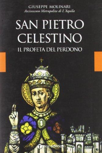San Pietro Celestino. Il profeta del perdono.: Molinari, Giuseppe
