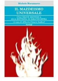 Il mazdeismo universale. Una chiave esoterica alla: Michele Moramarco