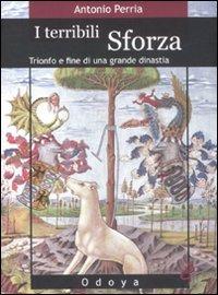 9788862880220: I terribili Sforza. Trionfo e fine di una grande dinastia