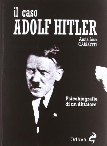 Il caso Adolf Hitler. Psicobiografie di un: Carlotti, Anna L.