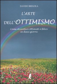 L'arte dell'ottimismo. Come diventare ottimisti e felici: Davide Bregola