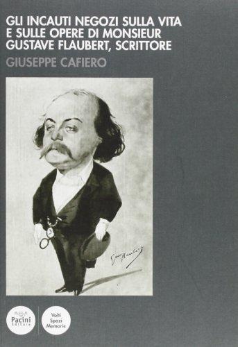 Gli incauti negozi sulla vita e sulle opere di monsieur Gustave Flaubert, scrittore.: Cafiero,...