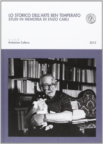 Lo storico dell'arte ben temperato. Studi in memoria di Enzo Carli.: Caleca,Antonino (a cura ...