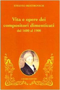 9788863440744: Vita e opere dei compositori dimenticati dal 1600 al 1900